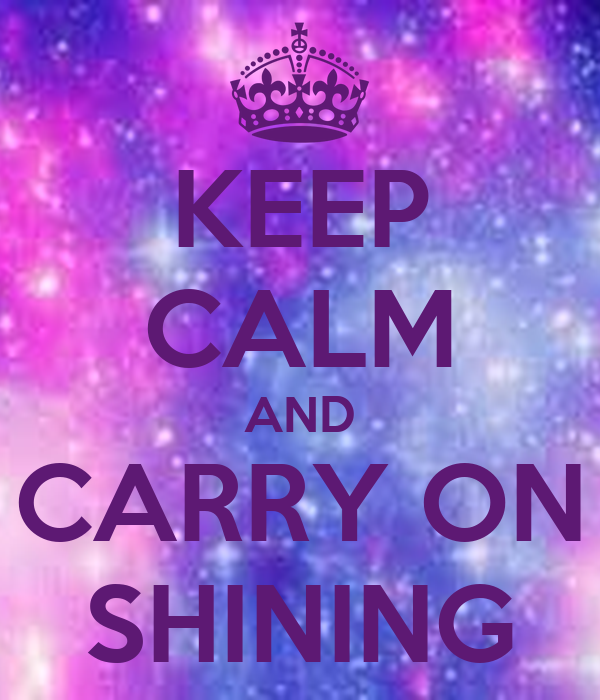 KEEP CALM AND CARRY ON SHINING