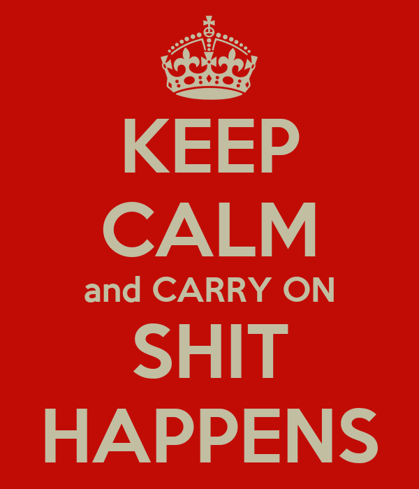 KEEP CALM and CARRY ON SHIT HAPPENS