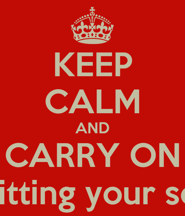 KEEP CALM AND CARRY ON shitting your self