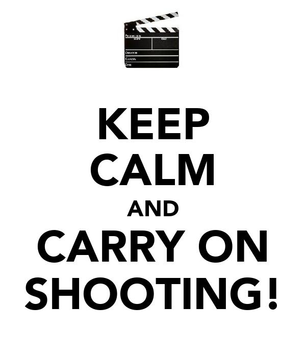 KEEP CALM AND CARRY ON SHOOTING!