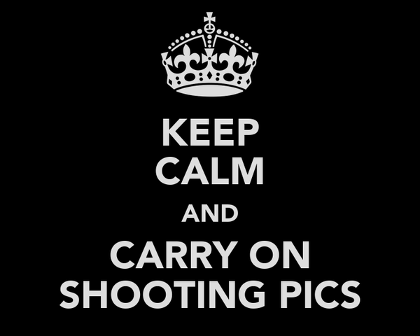 KEEP CALM AND CARRY ON SHOOTING PICS