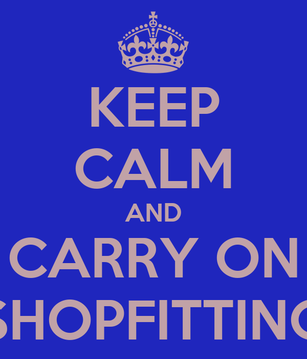 KEEP CALM AND CARRY ON SHOPFITTING