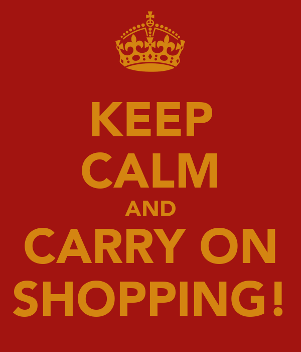 KEEP CALM AND CARRY ON SHOPPING!
