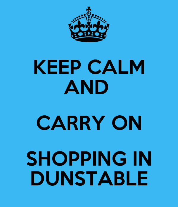 KEEP CALM AND  CARRY ON SHOPPING IN DUNSTABLE