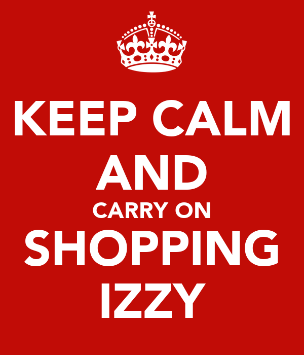 KEEP CALM AND CARRY ON SHOPPING IZZY