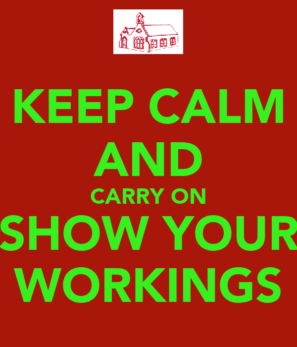 KEEP CALM AND CARRY ON SHOW YOUR WORKINGS