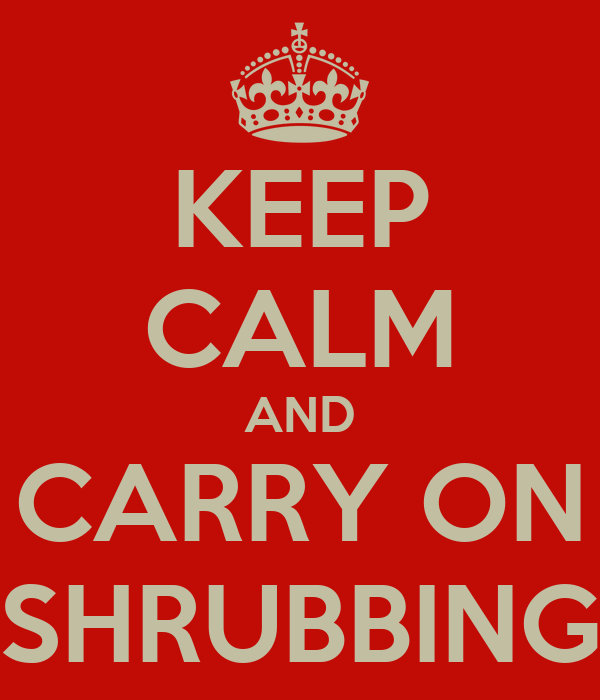 KEEP CALM AND CARRY ON SHRUBBING