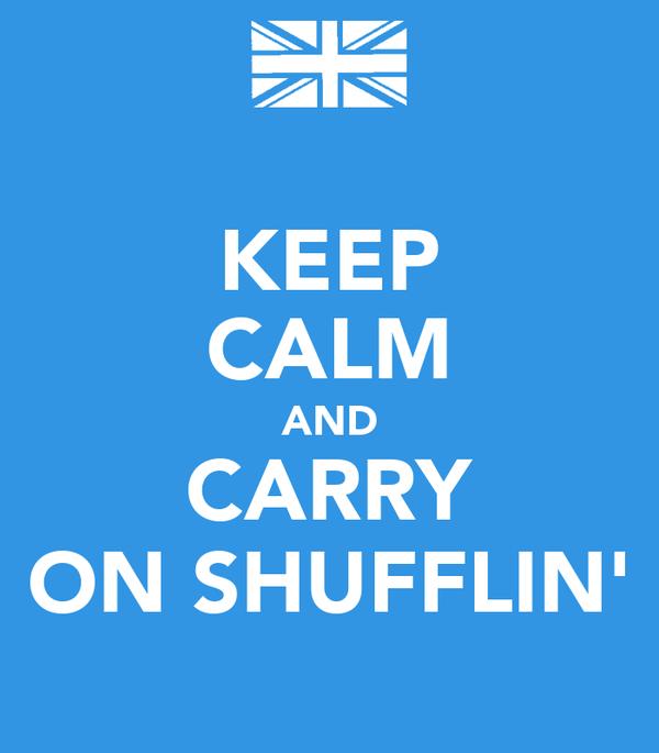 KEEP CALM AND CARRY ON SHUFFLIN'