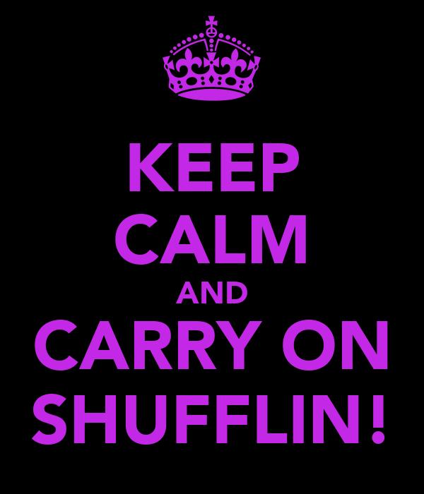 KEEP CALM AND CARRY ON SHUFFLIN!