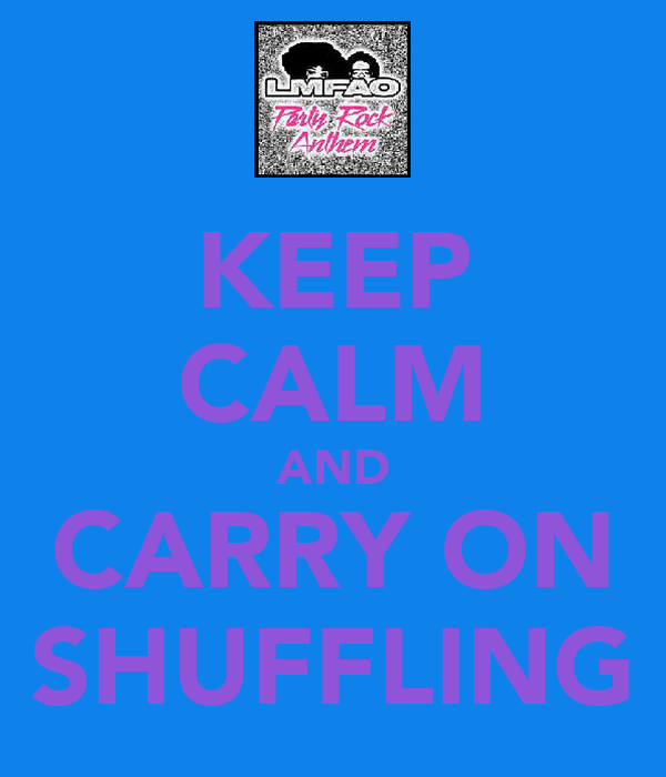 KEEP CALM AND CARRY ON SHUFFLING