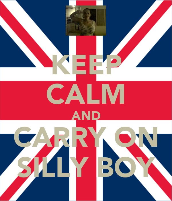 KEEP CALM AND CARRY ON SILLY BOY