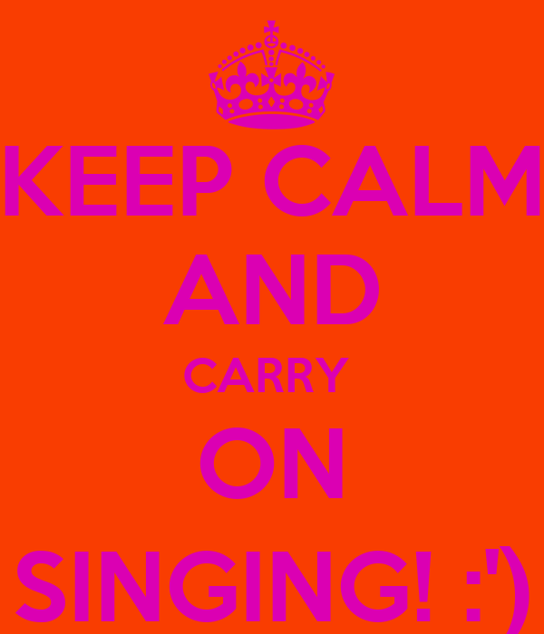 KEEP CALM AND CARRY  ON SINGING! :')