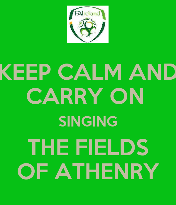 KEEP CALM AND CARRY ON  SINGING THE FIELDS OF ATHENRY