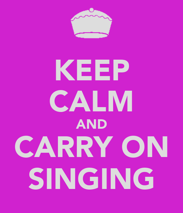 KEEP CALM AND CARRY ON SINGING