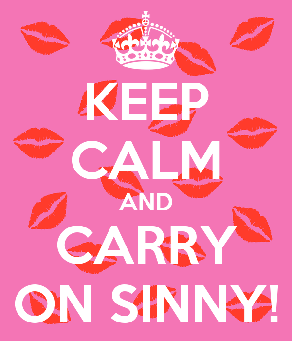 KEEP CALM AND CARRY ON SINNY!