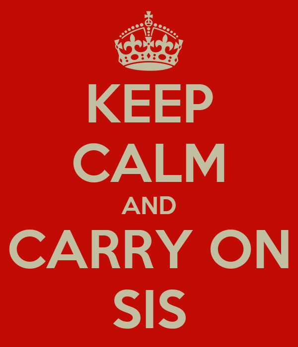 KEEP CALM AND CARRY ON SIS