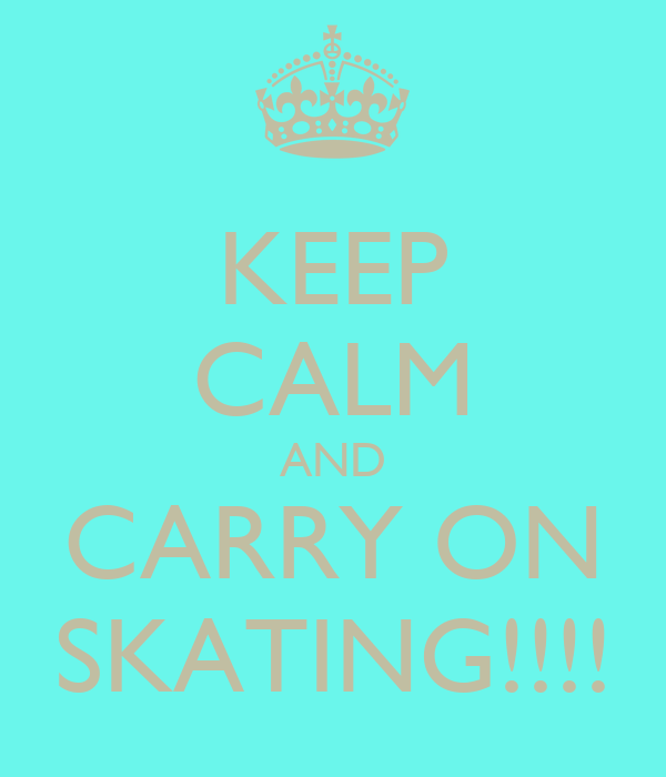 KEEP CALM AND CARRY ON SKATING!!!!