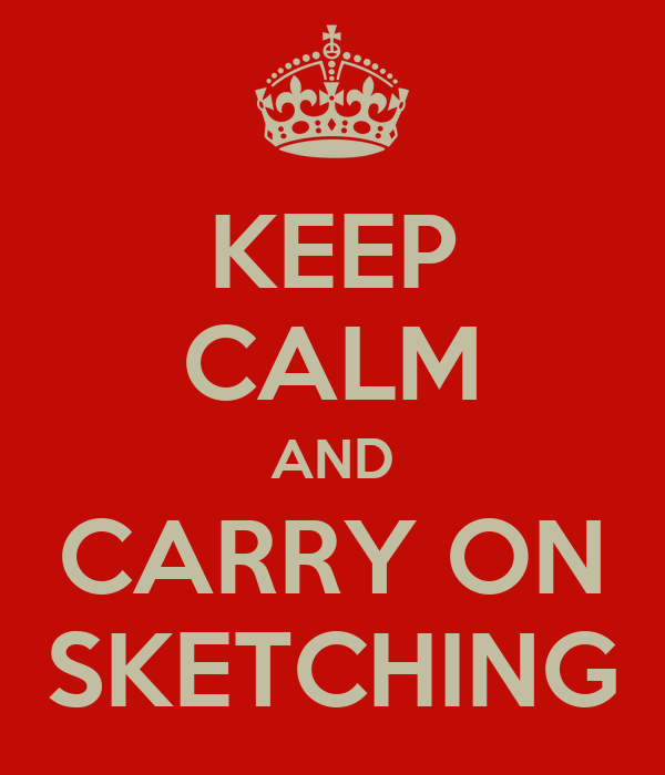KEEP CALM AND CARRY ON SKETCHING