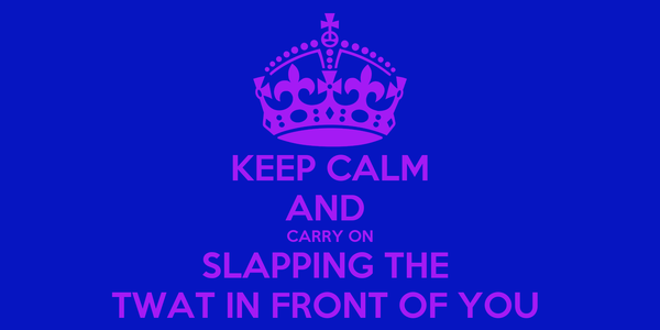 KEEP CALM AND  CARRY ON SLAPPING THE  TWAT IN FRONT OF YOU