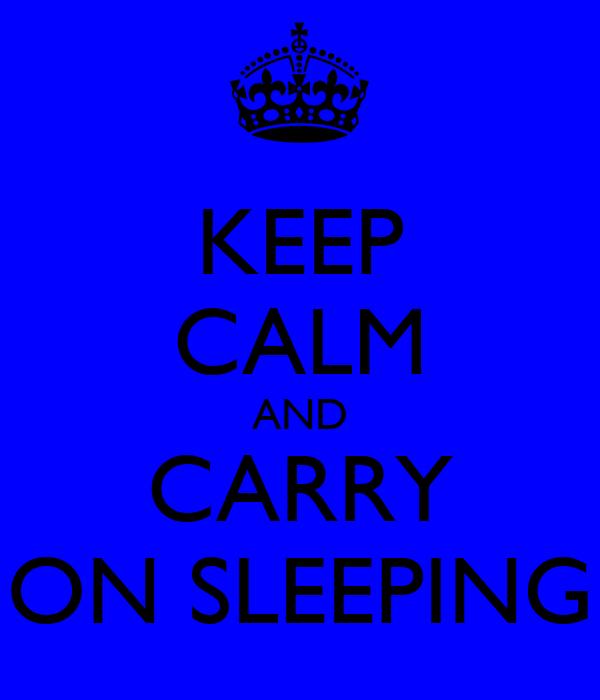 KEEP CALM AND CARRY ON SLEEPING
