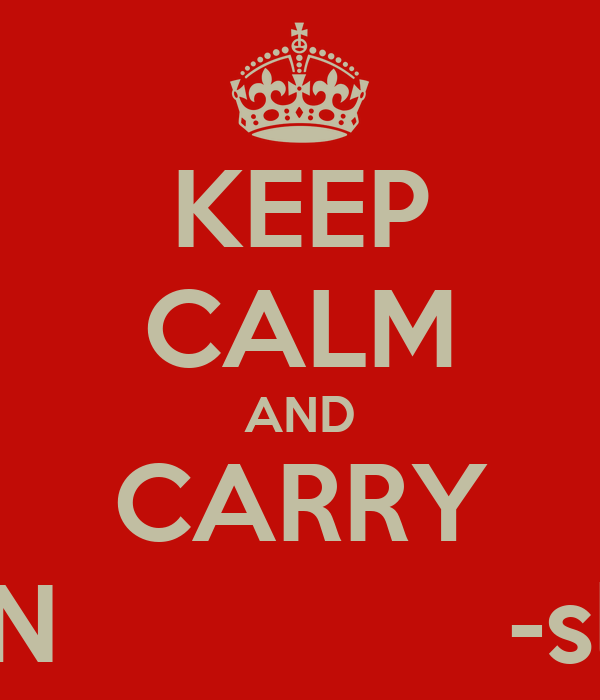 KEEP CALM AND CARRY ON               -slw