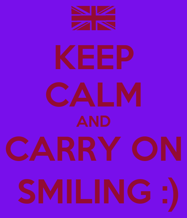 KEEP CALM AND CARRY ON  SMILING :)
