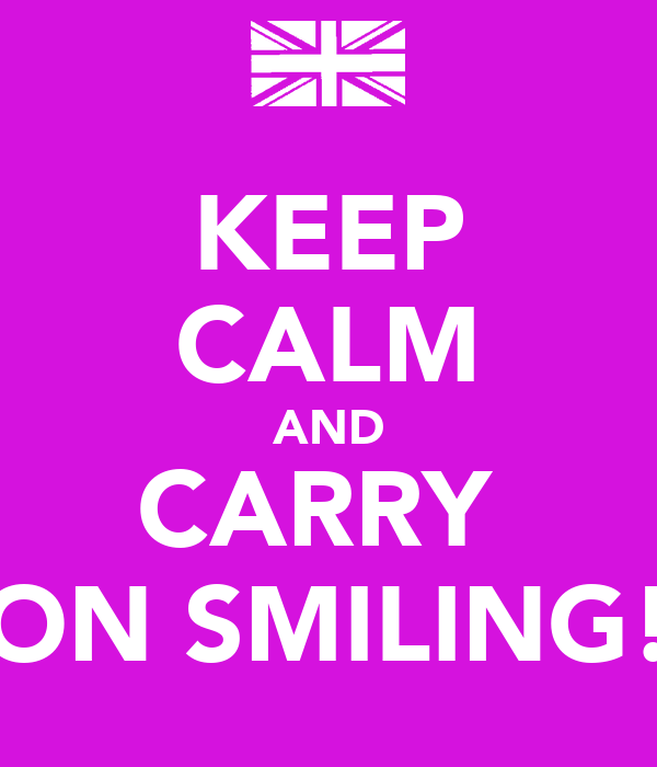 KEEP CALM AND CARRY  ON SMILING!