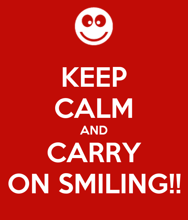 KEEP CALM AND CARRY ON SMILING!!