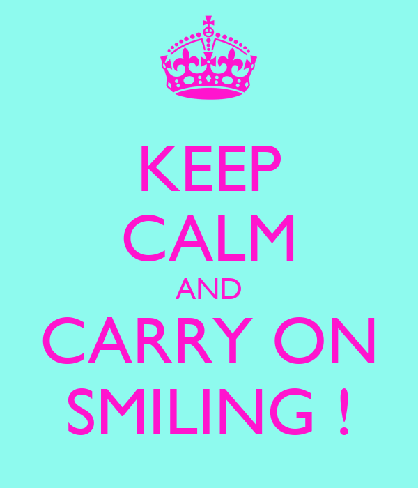 KEEP CALM AND CARRY ON SMILING !