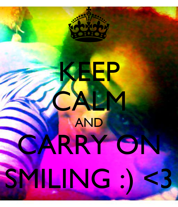 KEEP CALM AND CARRY ON SMILING :) <3