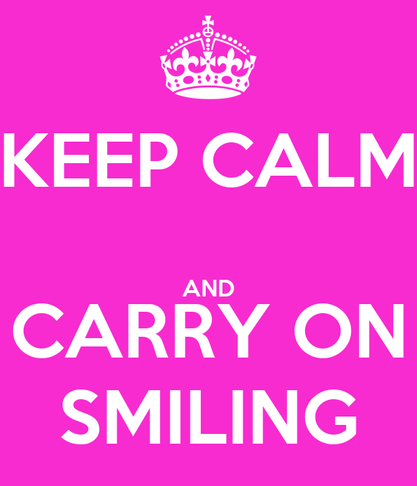 KEEP CALM  AND CARRY ON SMILING