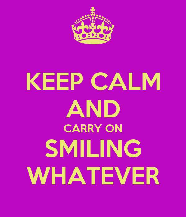 KEEP CALM AND CARRY ON SMILING WHATEVER