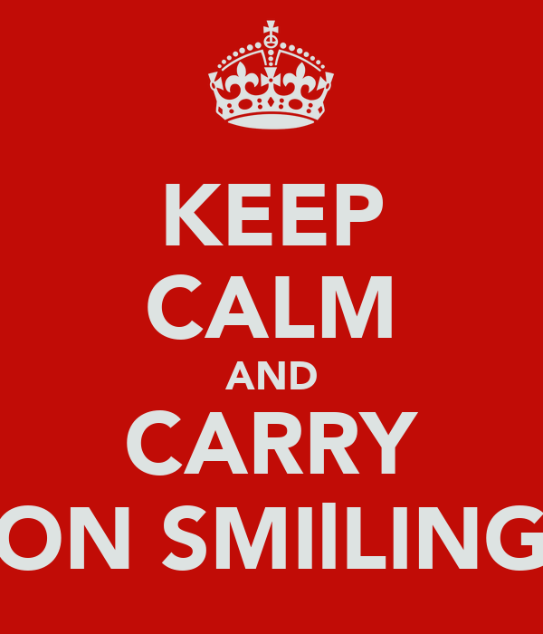 KEEP CALM AND CARRY ON SMIlLING