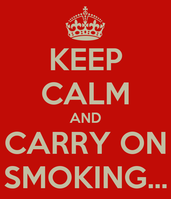 KEEP CALM AND CARRY ON SMOKING...