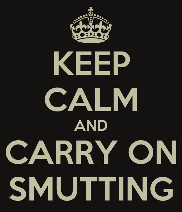 KEEP CALM AND CARRY ON SMUTTING