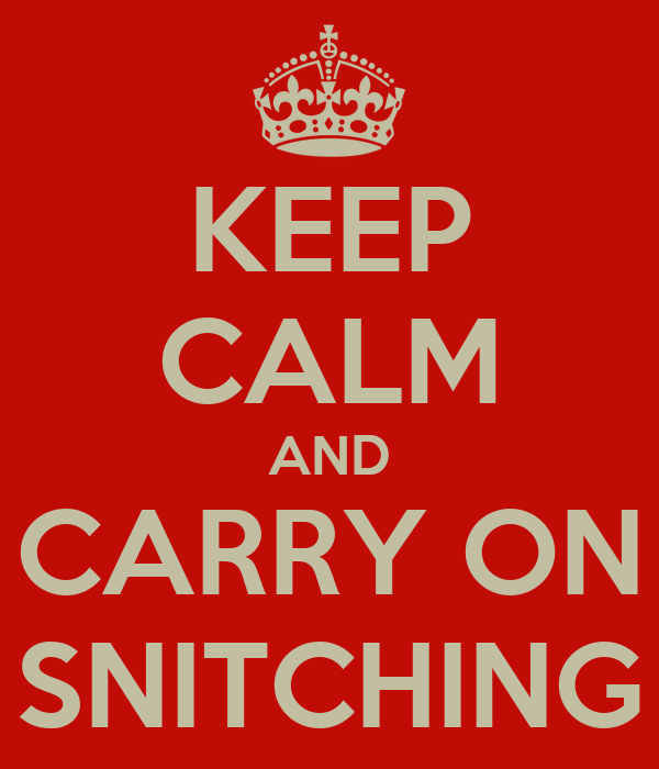 KEEP CALM AND CARRY ON SNITCHING