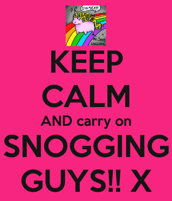 KEEP CALM AND carry on SNOGGING GUYS!! X