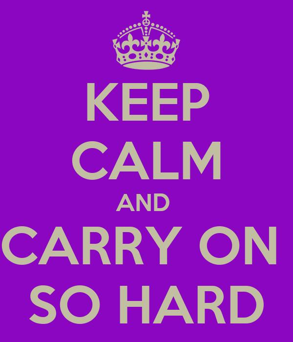 KEEP CALM AND  CARRY ON  SO HARD