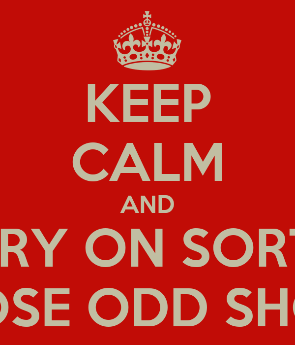 KEEP CALM AND CARRY ON SORTING THOSE ODD SHOES
