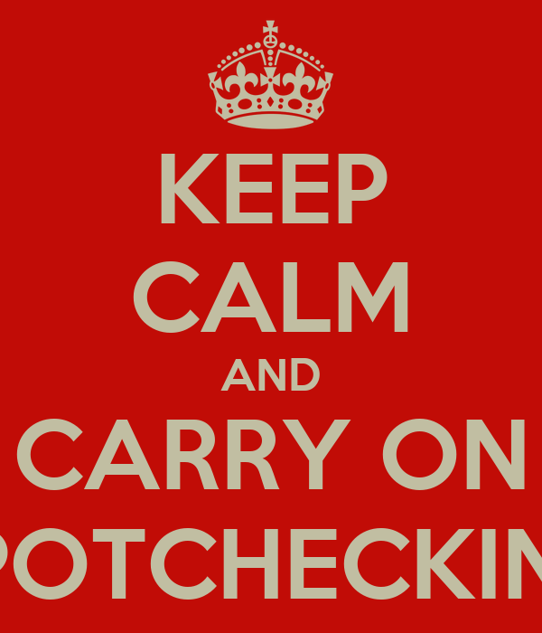 KEEP CALM AND CARRY ON SPOTCHECKING