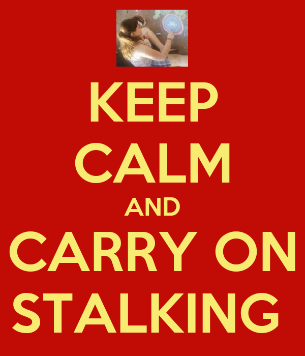 KEEP CALM AND CARRY ON STALKING