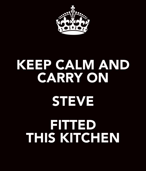 KEEP CALM AND CARRY ON STEVE FITTED THIS KITCHEN