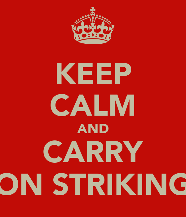 KEEP CALM AND CARRY ON STRIKING