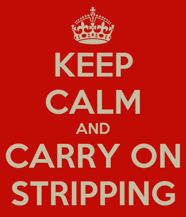 KEEP CALM AND CARRY ON STRIPPING