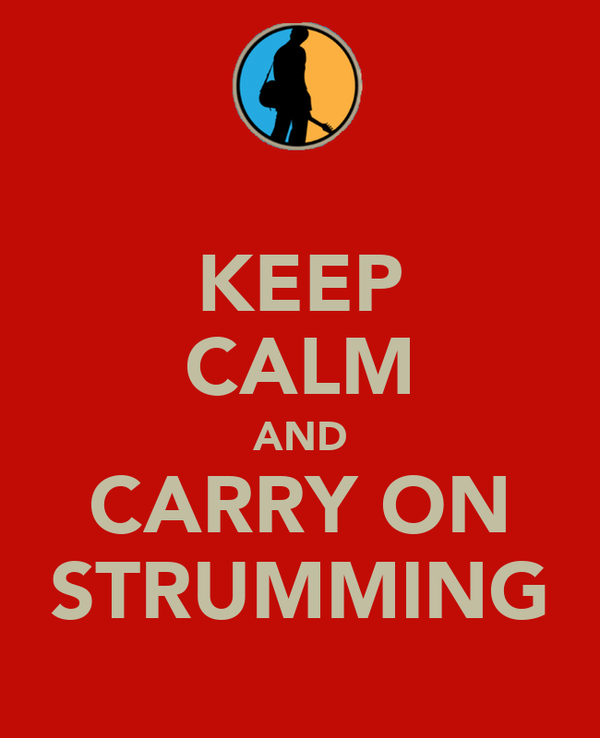KEEP CALM AND CARRY ON STRUMMING