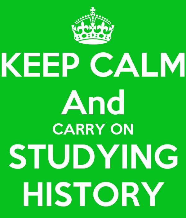KEEP CALM And CARRY ON STUDYING HISTORY