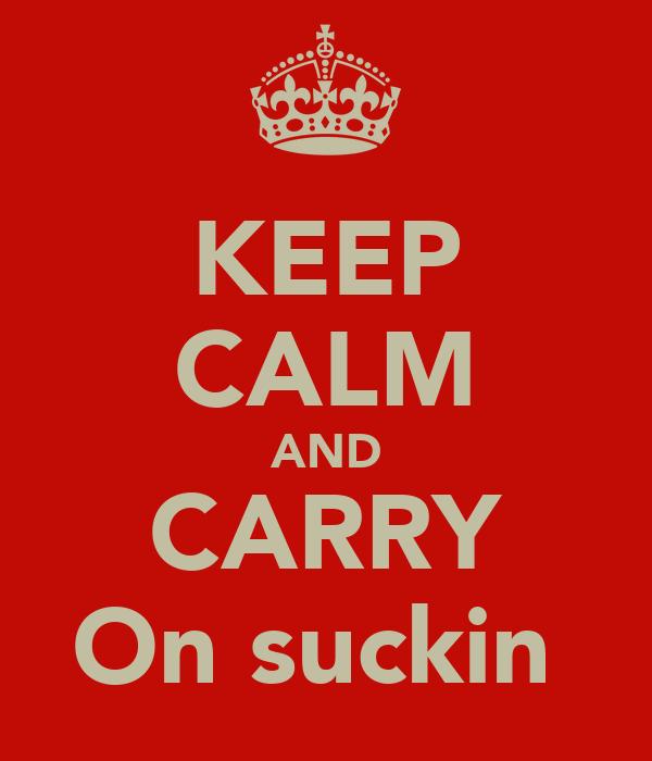 KEEP CALM AND CARRY On suckin