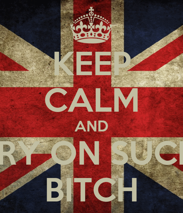 KEEP CALM AND CARRY ON SUCKING BITCH