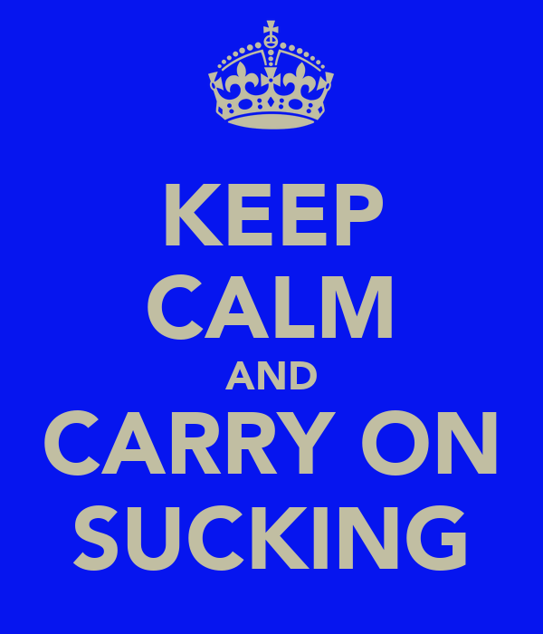 KEEP CALM AND CARRY ON SUCKING