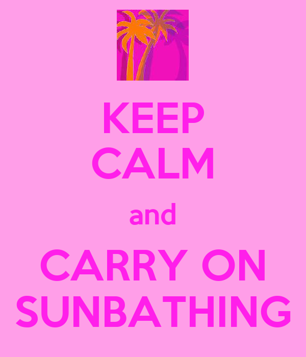 KEEP CALM and CARRY ON SUNBATHING